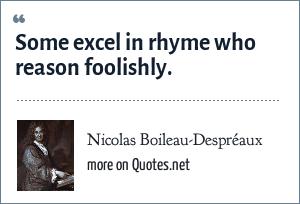 Nicolas Boileau-Despréaux: Some excel in rhyme who reason foolishly.