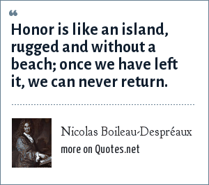 Nicolas Boileau-Despréaux: Honor is like an island, rugged and without a beach; once we have left it, we can never return.