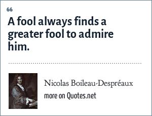 Nicolas Boileau-Despréaux: A fool always finds a greater fool to admire him.