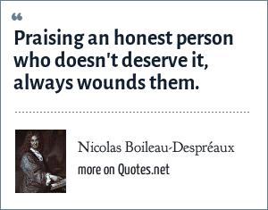 Nicolas Boileau-Despréaux: Praising an honest person who doesn't deserve it, always wounds them.