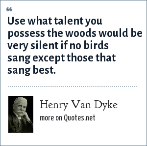 Henry Van Dyke: Use what talent you possess the woods would be very silent if no birds sang except those that sang best.