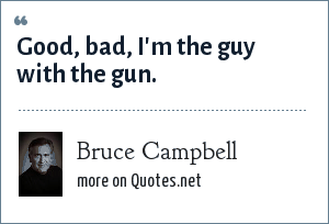 Bruce Campbell: Good, bad, I'm the guy with the gun.