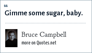 Bruce Campbell: Gimme some sugar, baby.
