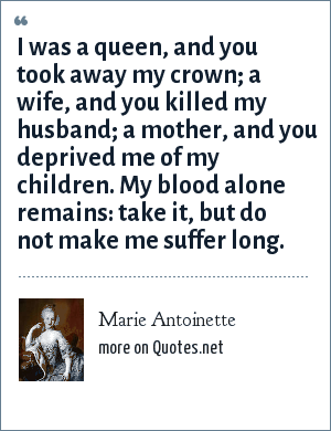 Marie Antoinette: I was a queen, and you took away my crown; a wife, and you killed my husband; a mother, and you deprived me of my children. My blood alone remains: take it, but do not make me suffer long.