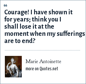 Marie Antoinette: Courage! I have shown it for years; think you I shall lose it at the moment when my sufferings are to end?