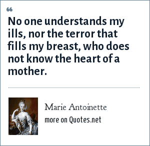 Marie Antoinette: No one understands my ills, nor the terror that fills my breast, who does not know the heart of a mother.