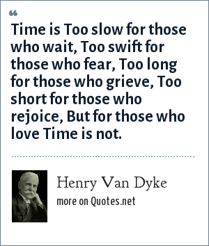 Henry Van Dyke: Time is Too slow for those who wait, Too swift for those who fear, Too long for those who grieve, Too short for those who rejoice, But for those who love Time is not.