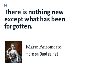 Marie Antoinette: There is nothing new except what has been forgotten.