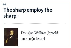 Douglas William Jerrold: The sharp employ the sharp.