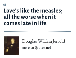 Douglas William Jerrold: Love's like the measles; all the worse when it comes late in life.