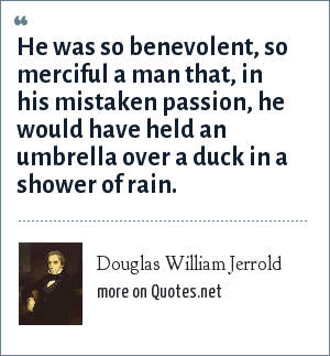 Douglas William Jerrold: He was so benevolent, so merciful a man that, in his mistaken passion, he would have held an umbrella over a duck in a shower of rain.