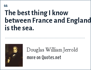 Douglas William Jerrold: The best thing I know between France and England is the sea.