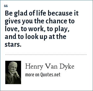 Henry Van Dyke: Be glad of life because it gives you the chance to love, to work, to play, and to look up at the stars.