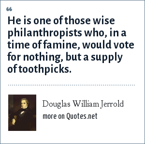 Douglas William Jerrold: He is one of those wise philanthropists who, in a time of famine, would vote for nothing, but a supply of toothpicks.