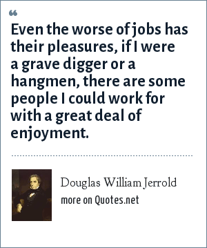 Douglas William Jerrold: Even the worse of jobs has their pleasures, if I were a grave digger or a hangmen, there are some people I could work for with a great deal of enjoyment.