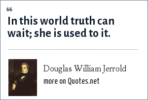 Douglas William Jerrold: In this world truth can wait; she is used to it.