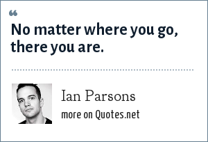 Ian Parsons: No matter where you go, there you are.