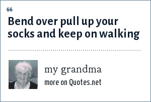my grandma: Bend over pull up your socks and keep on walking
