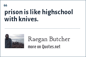 Raegan Butcher: prison is like highschool with knives.