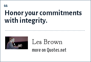 Les Brown: Honor your commitments with integrity.