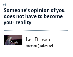 Les Brown: Someone's opinion of you does not have to become your reality.