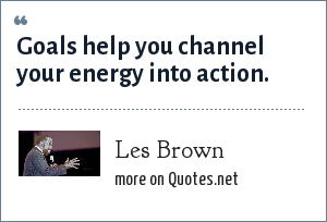 Les Brown: Goals help you channel your energy into action.