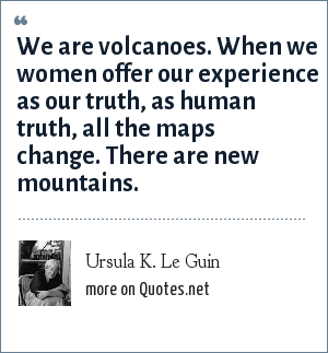 Ursula K. Le Guin: We are volcanoes. When we women offer our experience as our truth, as human truth, all the maps change. There are new mountains.