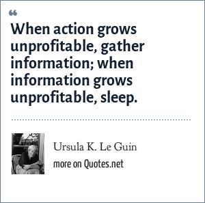 Ursula K. Le Guin: When action grows unprofitable, gather information; when information grows unprofitable, sleep.