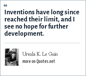 Ursula K. Le Guin: Inventions have long since reached their limit, and I see no hope for further development.