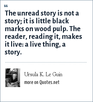 Ursula K. Le Guin: The unread story is not a story; it is little black marks on wood pulp. The reader, reading it, makes it live: a live thing, a story.
