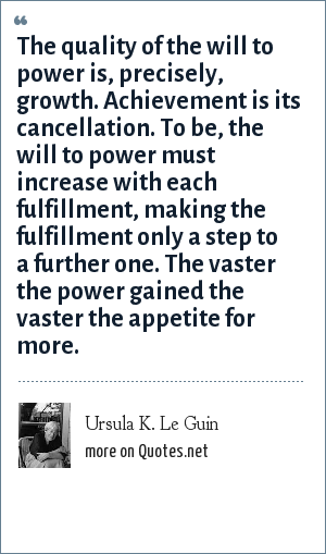 Ursula K. Le Guin: The quality of the will to power is, precisely, growth. Achievement is its cancellation. To be, the will to power must increase with each fulfillment, making the fulfillment only a step to a further one. The vaster the power gained the vaster the appetite for more.