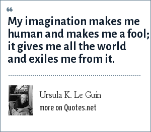 Ursula K. Le Guin: My imagination makes me human and makes me a fool; it gives me all the world and exiles me from it.