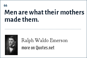 Ralph Waldo Emerson: Men are what their mothers made them.