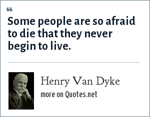 Henry Van Dyke: Some people are so afraid to die that they never begin to live.