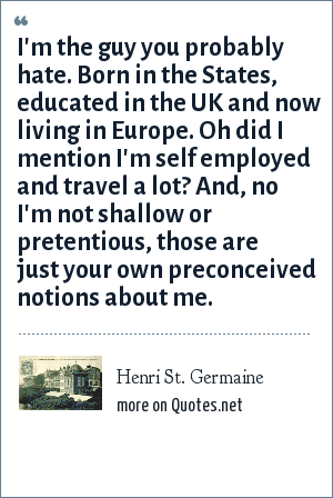 Henri St. Germaine: I'm the guy you probably hate. Born in the States, educated in the UK and now living in Europe. Oh did I mention I'm self employed and travel a lot? And, no I'm not shallow or pretentious, those are just your own preconceived notions about me.