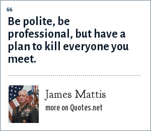 James Mattis: Be polite, be professional, but have a plan to kill everyone you meet.