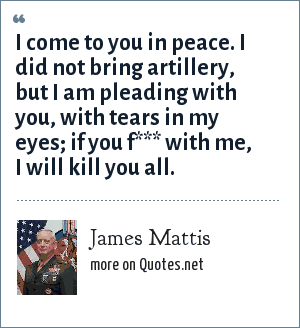 James Mattis: I come to you in peace. I did not bring artillery, but I am pleading with you, with tears in my eyes; if you f*** with me, I will kill you all.
