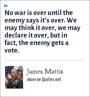 James Mattis: No war is over until the enemy says it's over. We may think it over, we may declare it over, but in fact, the enemy gets a vote.
