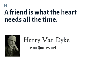 Henry Van Dyke: A friend is what the heart needs all the time.