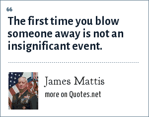 James Mattis: The first time you blow someone away is not an insignificant event.