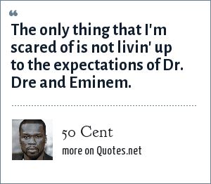 50 Cent: The only thing that I'm scared of is not livin' up to the expectations of Dr. Dre and Eminem.