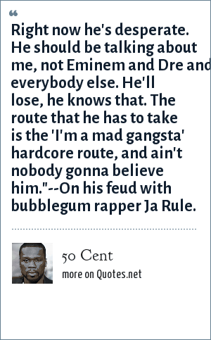 50 Cent: Right now he's desperate. He should be talking about me, not Eminem and Dre and everybody else. He'll lose, he knows that. The route that he has to take is the 'I'm a mad gangsta' hardcore route, and ain't nobody gonna believe him.