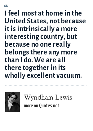 Wyndham Lewis: I feel most at home in the United States, not because it is intrinsically a more interesting country, but because no one really belongs there any more than I do. We are all there together in its wholly excellent vacuum.