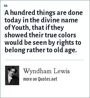 Wyndham Lewis: A hundred things are done today in the divine name of Youth, that if they showed their true colors would be seen by rights to belong rather to old age.