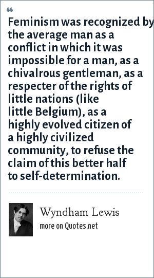 Wyndham Lewis: Feminism was recognized by the average man as a conflict in which it was impossible for a man, as a chivalrous gentleman, as a respecter of the rights of little nations (like little Belgium), as a highly evolved citizen of a highly civilized community, to refuse the claim of this better half to self-determination.
