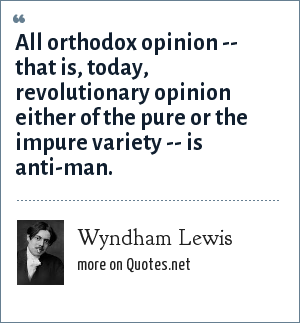 Wyndham Lewis: All orthodox opinion -- that is, today, revolutionary opinion either of the pure or the impure variety -- is anti-man.