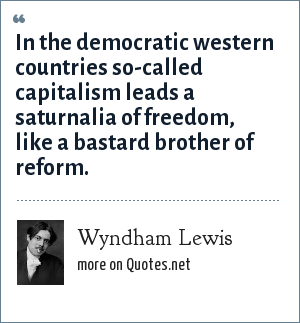 Wyndham Lewis: In the democratic western countries so-called capitalism leads a saturnalia of freedom, like a bastard brother of reform.