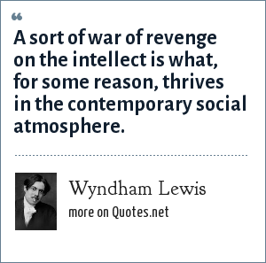 Wyndham Lewis: A sort of war of revenge on the intellect is what, for some reason, thrives in the contemporary social atmosphere.