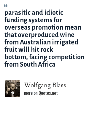 Wolfgang Blass: parasitic and idiotic funding systems for overseas promotion mean that overproduced wine from Australian irrigated fruit will hit rock bottom, facing competition from South Africa