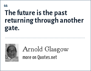 Arnold Glasgow: The future is the past returning through another gate.